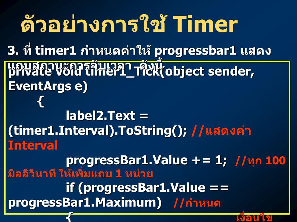 ตัวอย่างการใช้ Timer 3. ที่ timer1 กำหนดค่าให้ progressbar1 แสดงแถบสถานะการจับเวลา ดังนี้ private void timer1_Tick(object sender, EventArgs e)