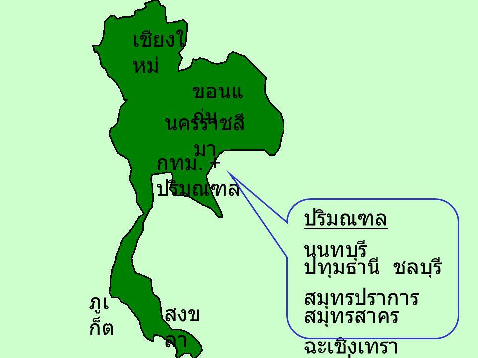 เชียงใหม่ ขอนแก่น. นครราชสีมา. กทม. + ปริมณฑล. ปริมณฑล. นนทบุรี ปทุมธานี ชลบุรี สมุทรปราการ สมุทรสาคร.