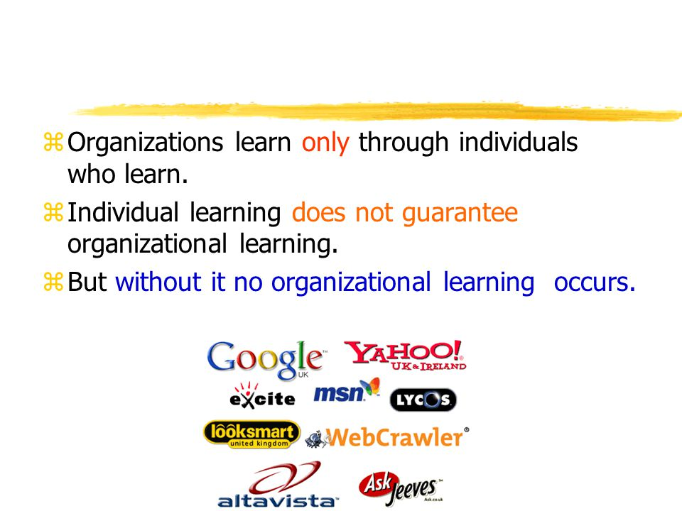Organizations learn only through individuals who learn.