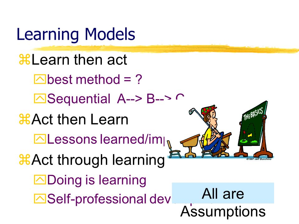 Learning Models Learn then act Act then Learn Act through learning