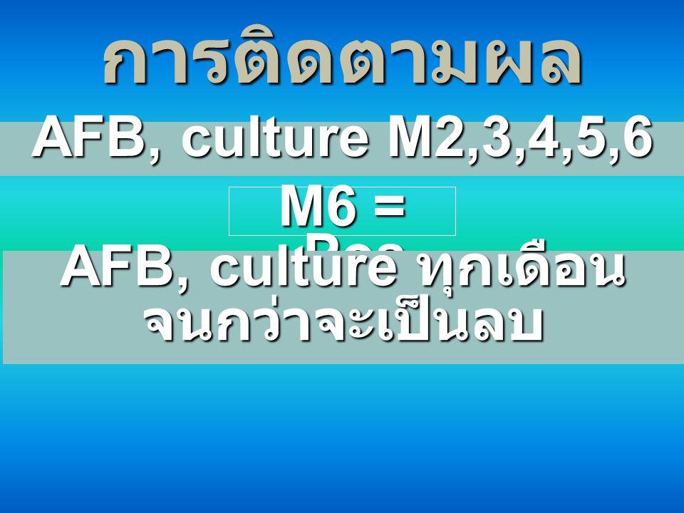 การติดตามผล AFB, culture M2,3,4,5,6 M6 = Pos AFB, culture ทุกเดือน