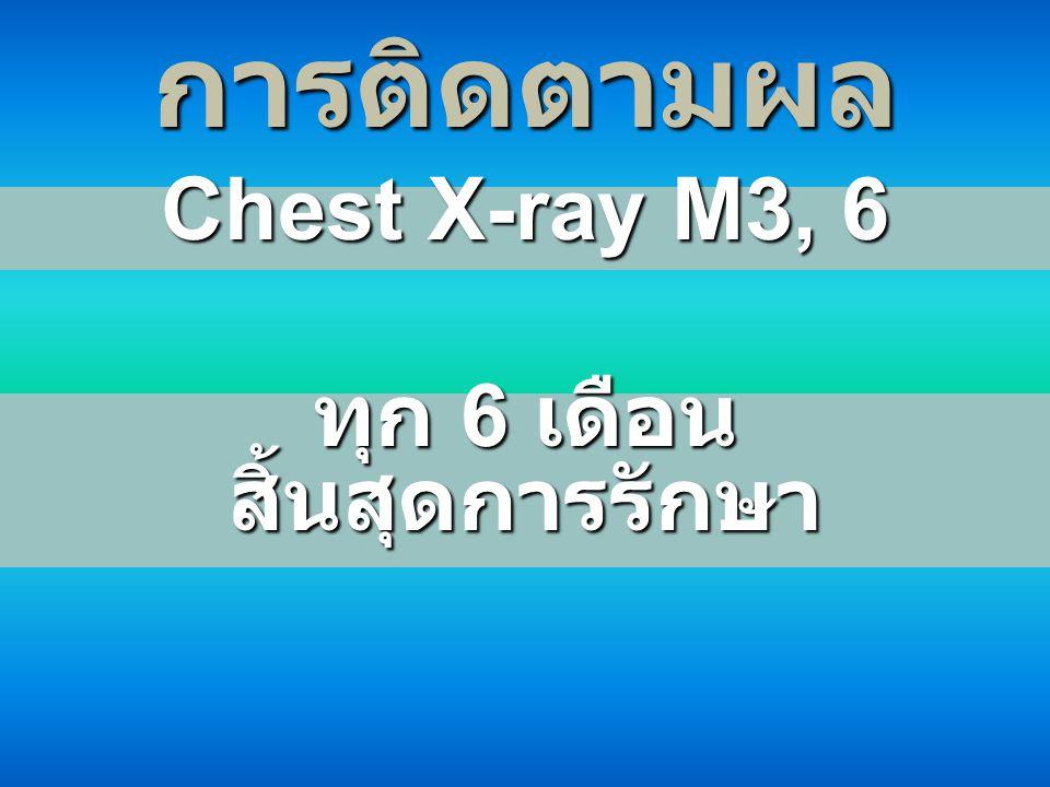 การติดตามผล Chest X-ray M3, 6 ทุก 6 เดือน สิ้นสุดการรักษา