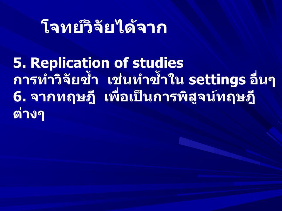 โจทย์วิจัยได้จาก 5. Replication of studies. การทำวิจัยซ้ำ เช่นทำซ้ำใน settings อื่นๆ. 6. จากทฤษฎี เพื่อเป็นการพิสูจน์ทฤษฎี
