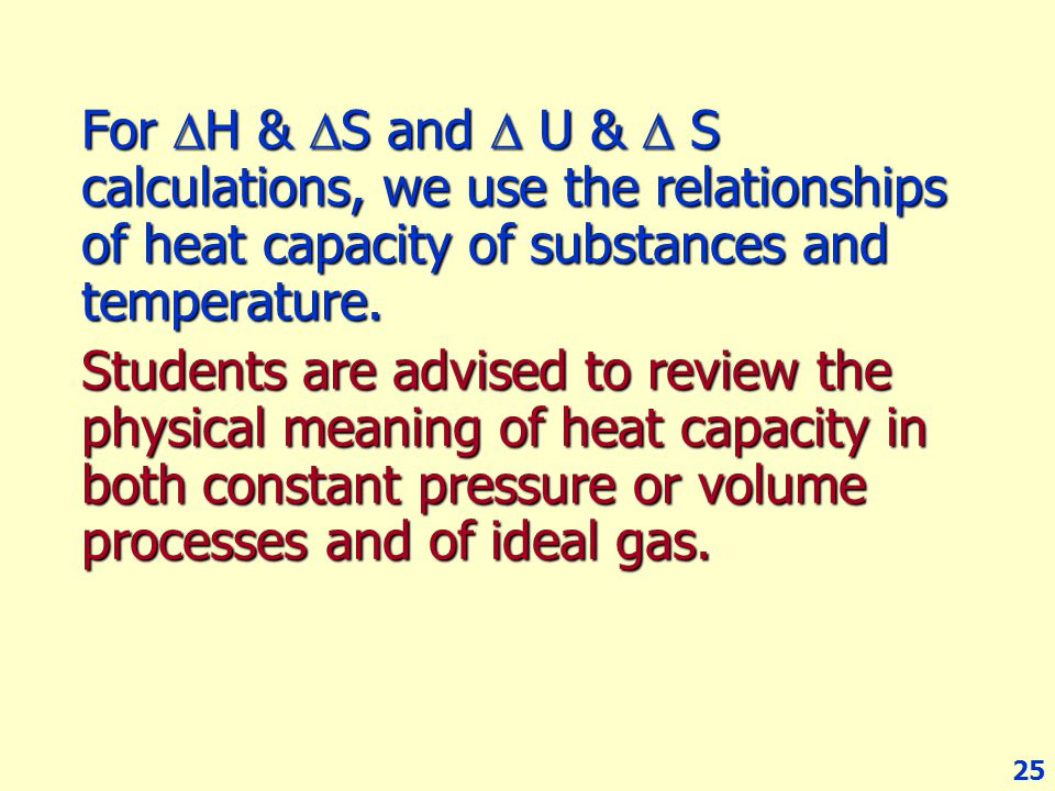 For H & S and  U &  S calculations, we use the relationships of heat capacity of substances and temperature.
