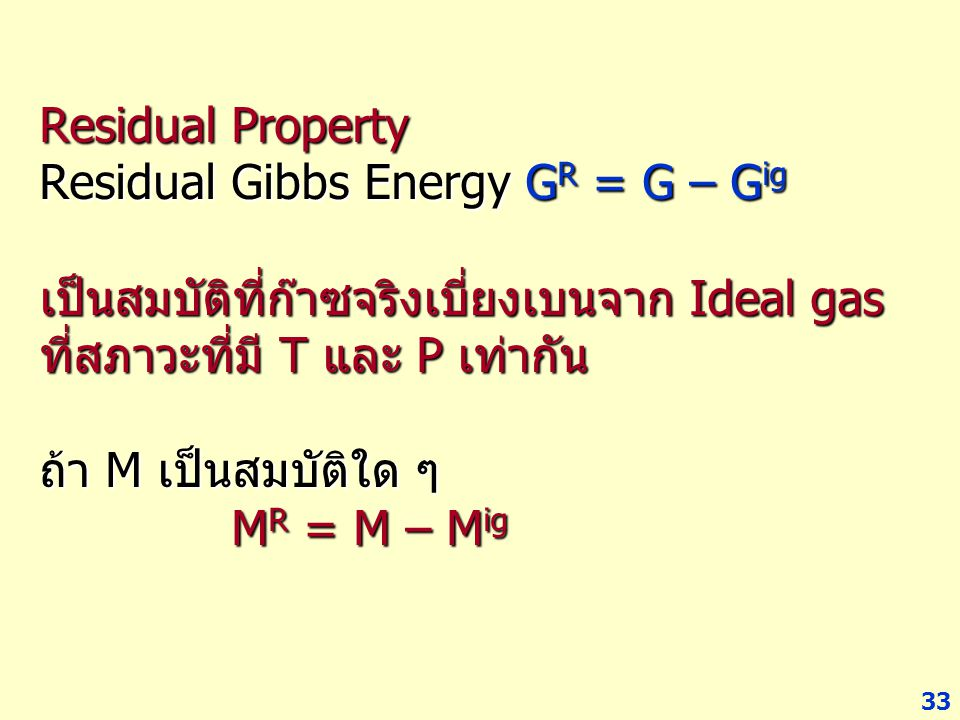 Residual Property Residual Gibbs Energy GR = G – Gig เป็นสมบัติที่ก๊าซจริงเบี่ยงเบนจาก Ideal gas ที่สภาวะที่มี T และ P เท่ากัน ถ้า M เป็นสมบัติใด ๆ MR = M – Mig