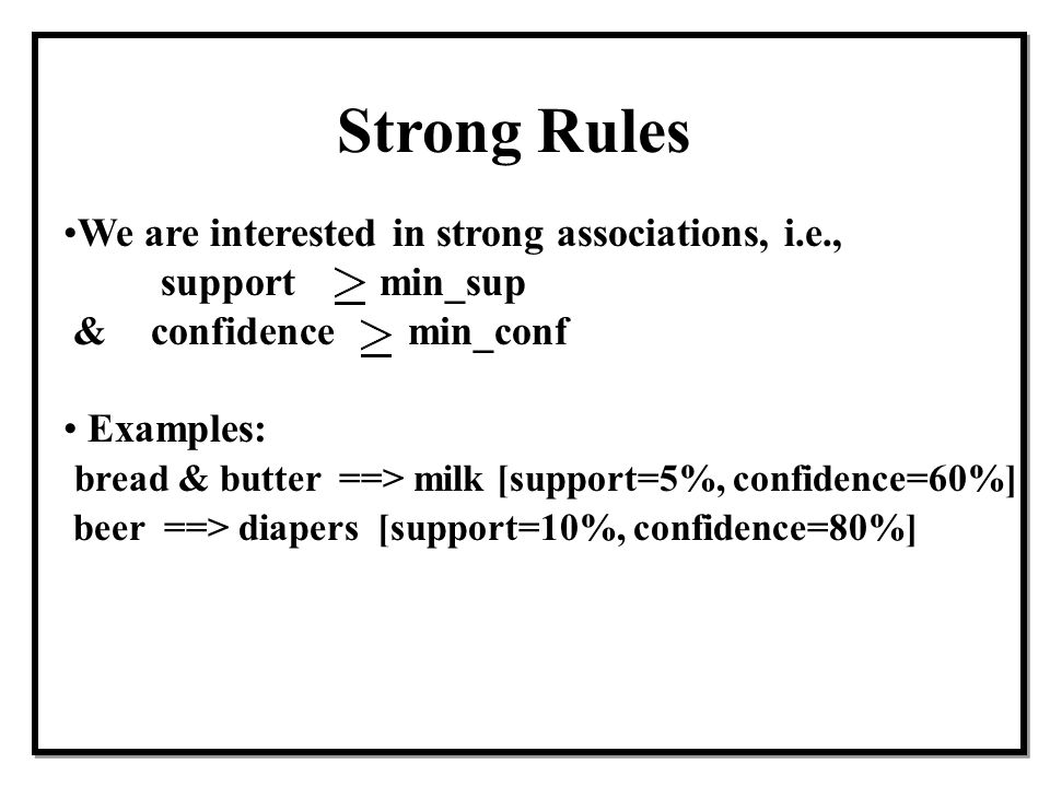 Strong Rules We are interested in strong associations, i.e.,