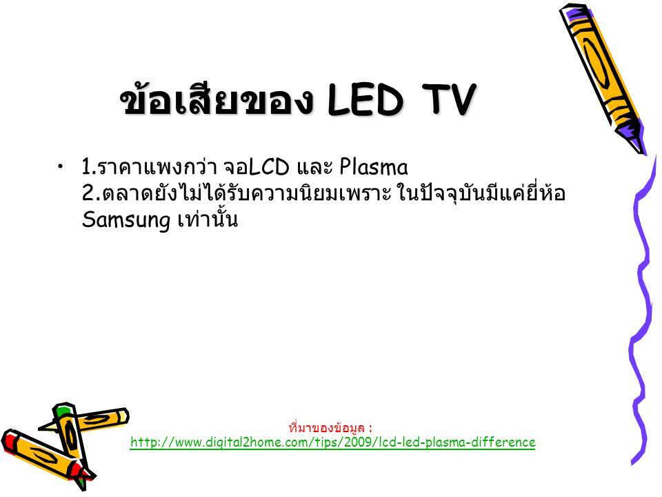 ข้อเสียของ LED TV 1.ราคาแพงกว่า จอLCD และ Plasma 2.ตลาดยังไม่ได้รับความนิยมเพราะ ในปัจจุบันมีแค่ยี่ห้อ Samsung เท่านั้น.