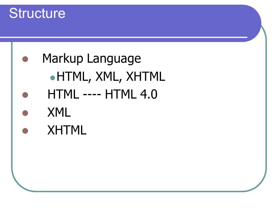Structure Markup Language HTML, XML, XHTML HTML ---- HTML 4.0 XML