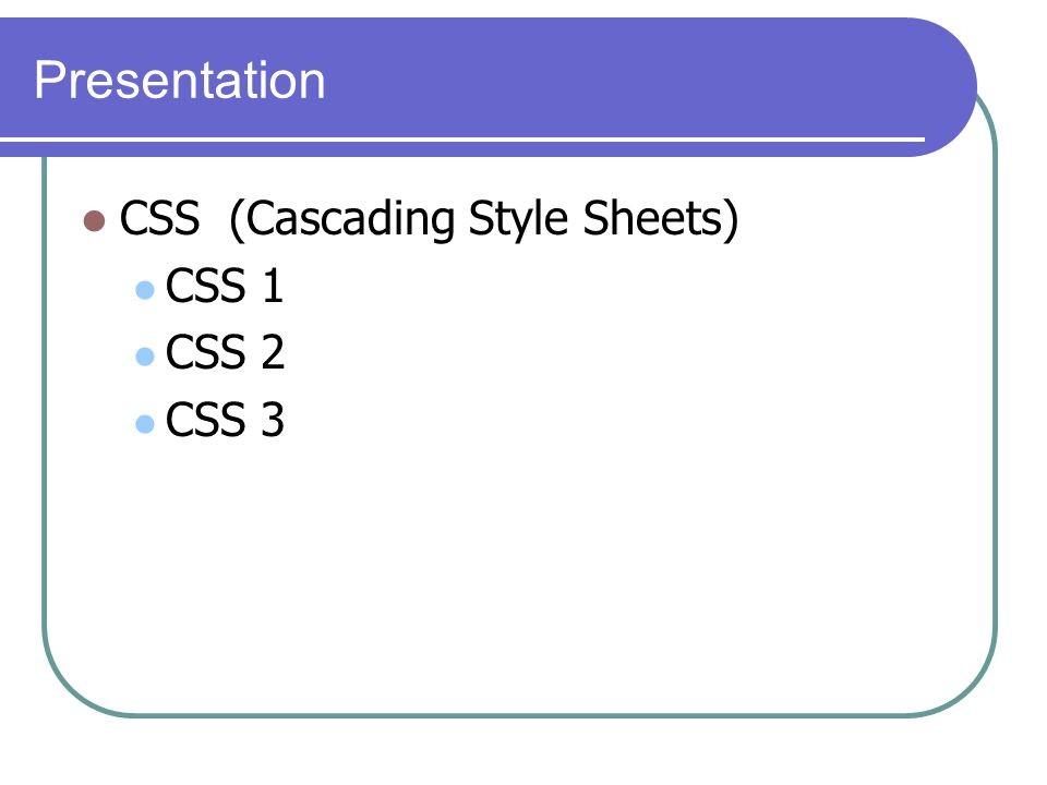 Presentation CSS (Cascading Style Sheets) CSS 1 CSS 2 CSS 3