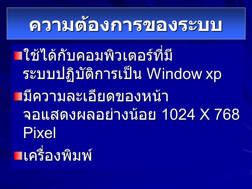 ความต้องการของระบบ ใช้ได้กับคอมพิวเตอร์ที่มีระบบปฏิบัติการเป็น Window xp. มีความละเอียดของหน้าจอแสดงผลอย่างน้อย 1024 X 768 Pixel.