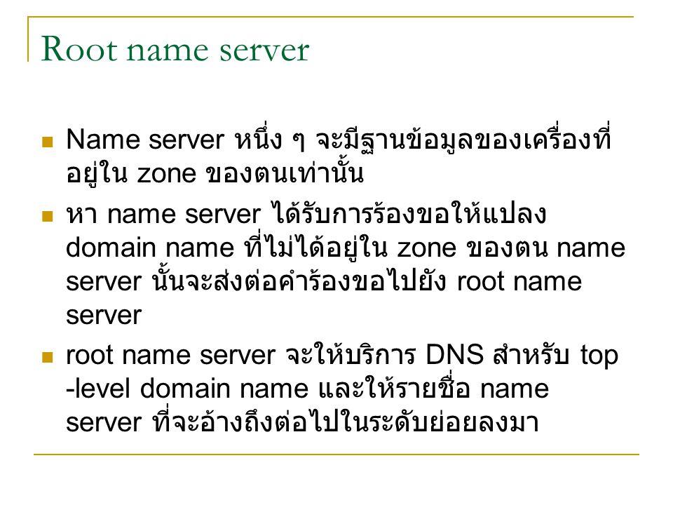 Root name server Name server หนึ่ง ๆ จะมีฐานข้อมูลของเครื่องที่อยู่ใน zone ของตนเท่านั้น.