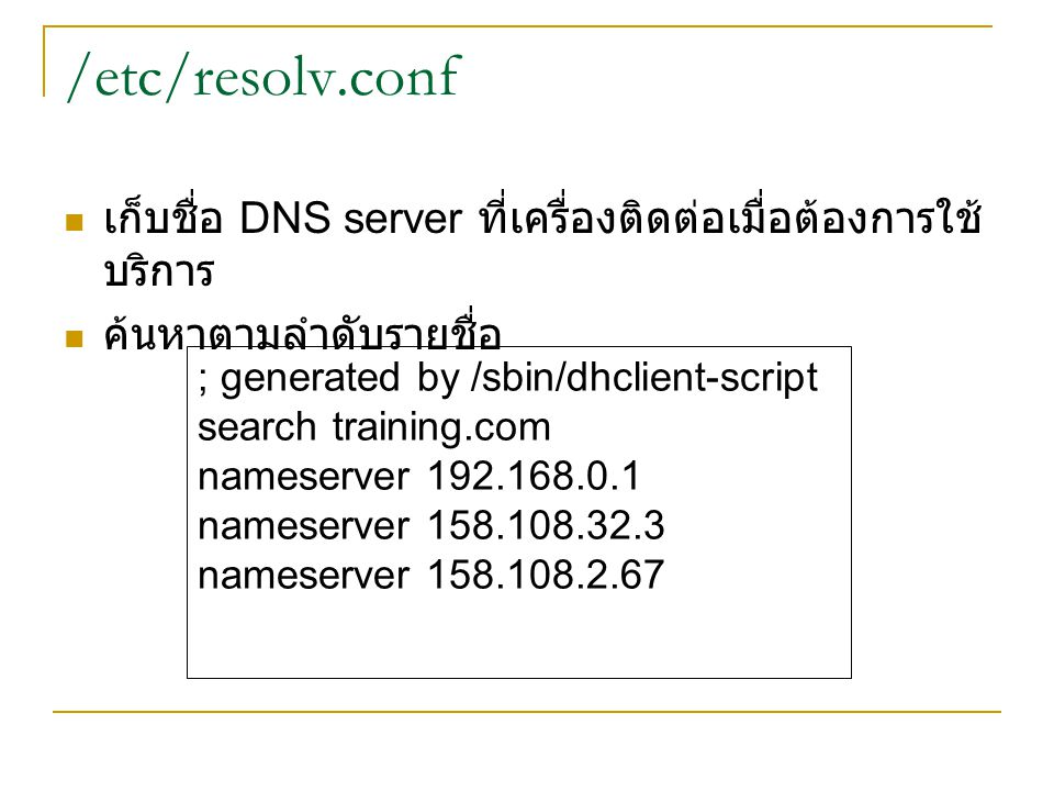 /etc/resolv.conf เก็บชื่อ DNS server ที่เครื่องติดต่อเมื่อต้องการใช้บริการ. ค้นหาตามลำดับรายชื่อ. ; generated by /sbin/dhclient-script.