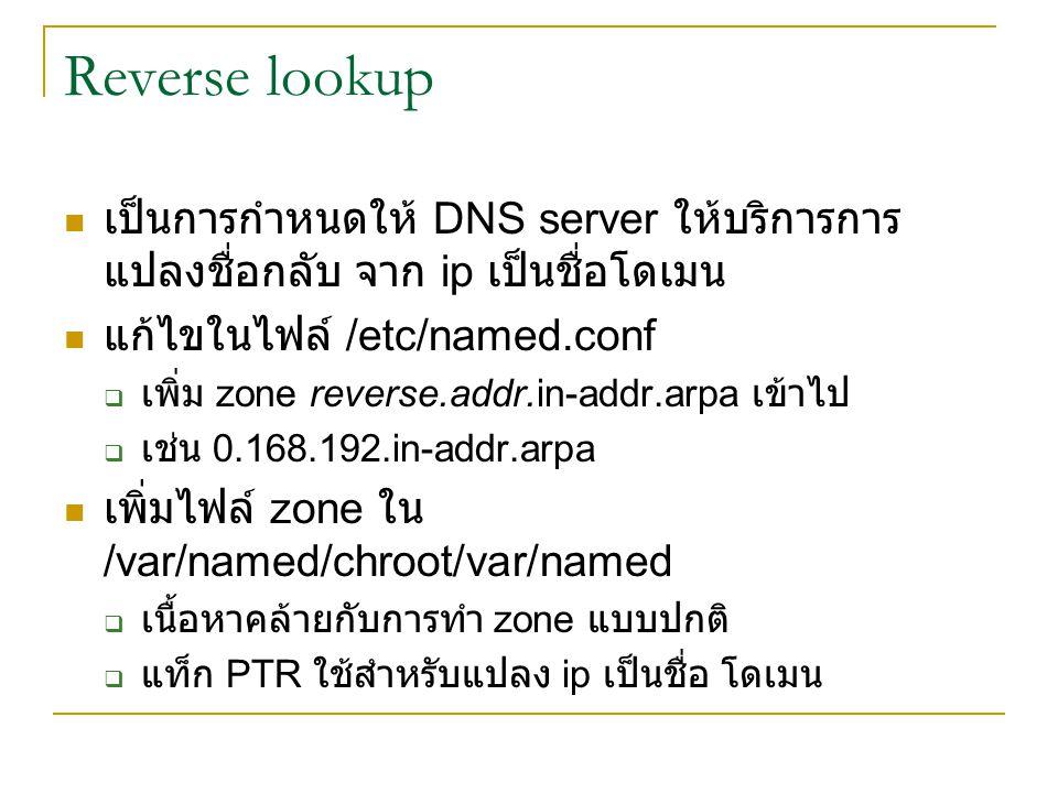 Reverse lookup เป็นการกำหนดให้ DNS server ให้บริการการแปลงชื่อกลับ จาก ip เป็นชื่อโดเมน. แก้ไขในไฟล์ /etc/named.conf.