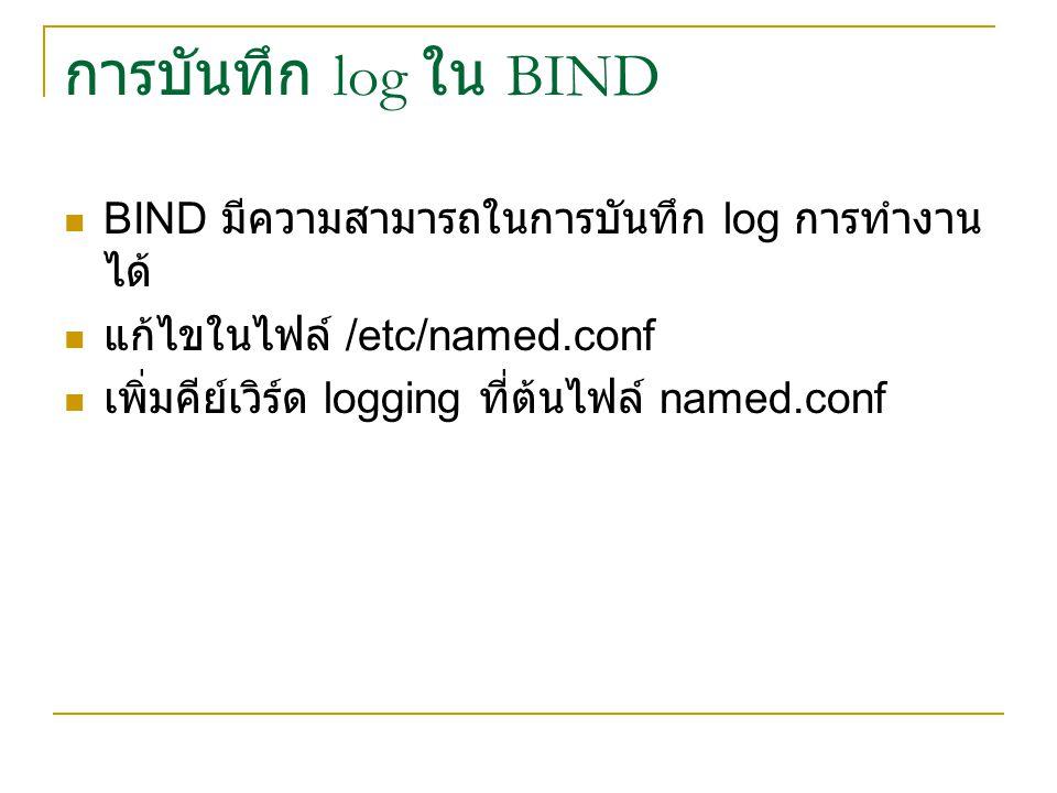 การบันทึก log ใน BIND BIND มีความสามารถในการบันทึก log การทำงานได้