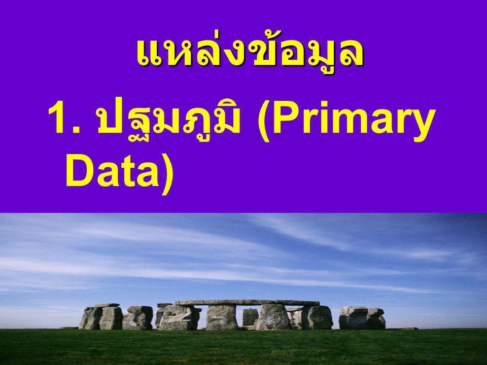 แหล่งข้อมูล 1. ปฐมภูมิ (Primary Data) 2. ทุติยภูมิ (Secondary Data)