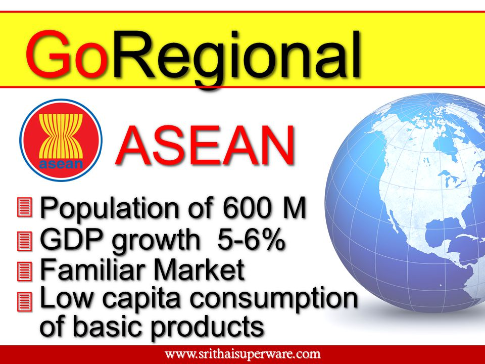 GoRegional ASEAN Population of 600 M GDP growth 5-6% Familiar Market