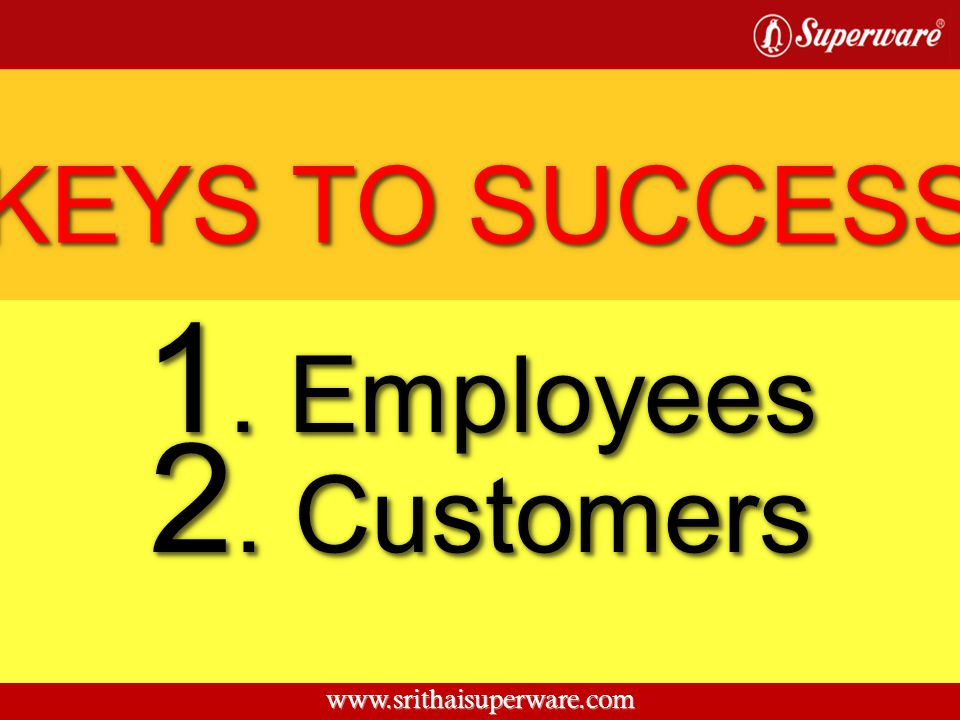 KEYS TO SUCCESS 1. Employees 2. Customers www.srithaisuperware.com