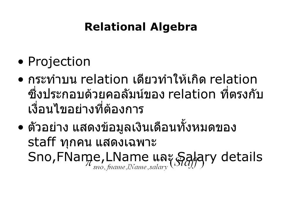 Relational Algebra Projection. กระทำบน relation เดียวทำให้เกิด relation ซึ่งประกอบด้วยคอลัมน์ของ relation ที่ตรงกับเงื่อนไขอย่างที่ต้องการ.
