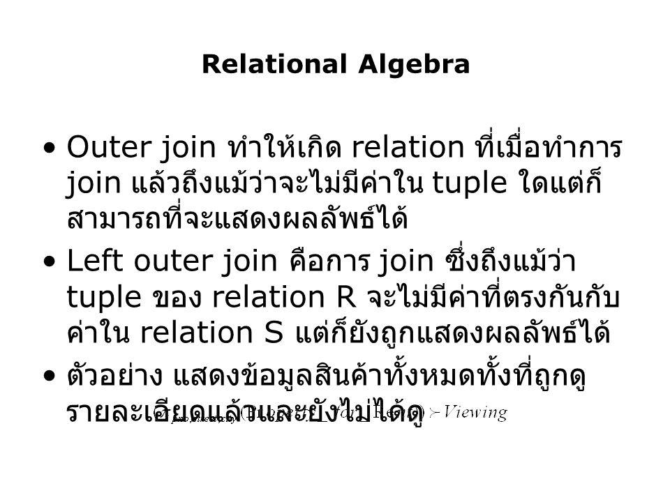 Relational Algebra Outer join ทำให้เกิด relation ที่เมื่อทำการ join แล้วถึงแม้ว่าจะไม่มีค่าใน tuple ใดแต่ก็สามารถที่จะแสดงผลลัพธ์ได้