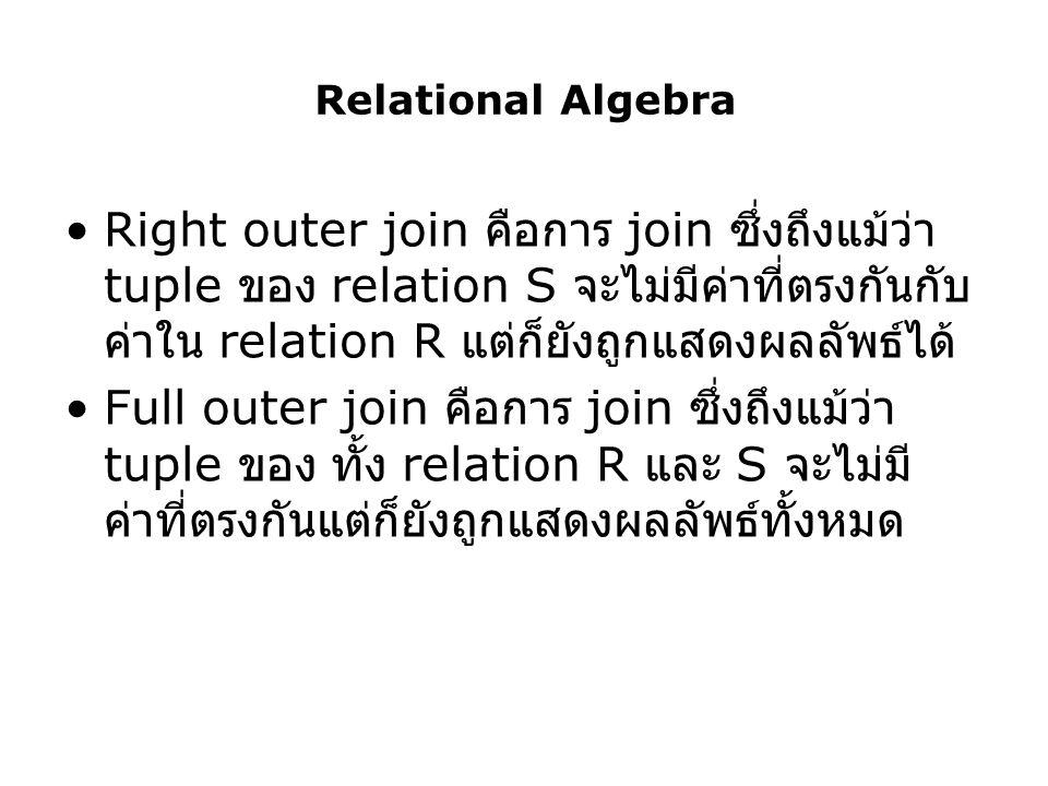Relational Algebra Right outer join คือการ join ซึ่งถึงแม้ว่า tuple ของ relation S จะไม่มีค่าที่ตรงกันกับค่าใน relation R แต่ก็ยังถูกแสดงผลลัพธ์ได้