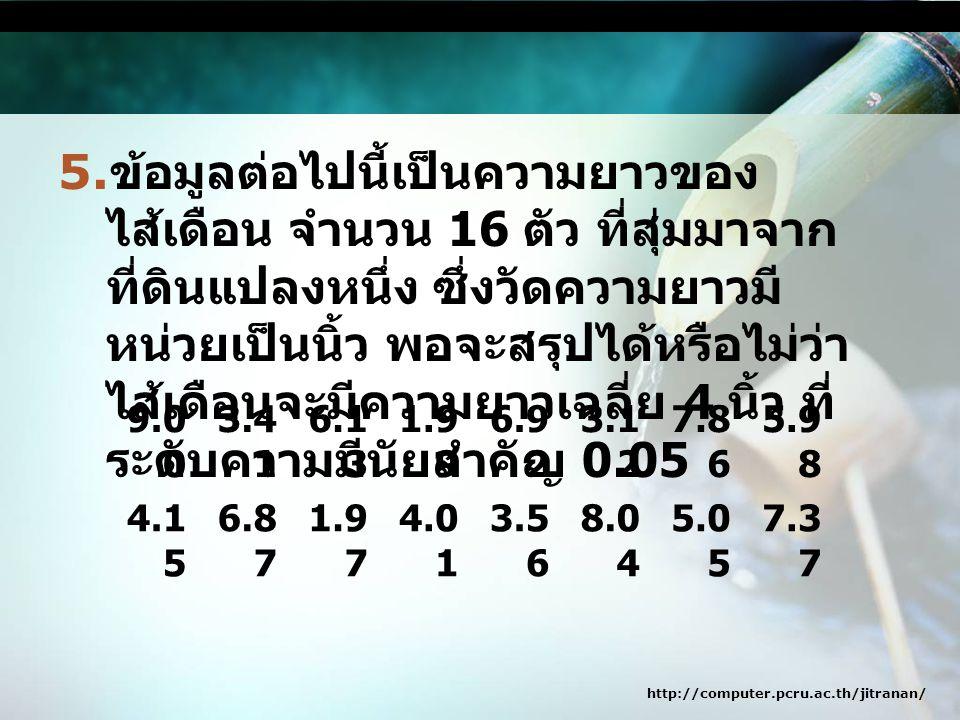 ข้อมูลต่อไปนี้เป็นความยาวของไส้เดือน จำนวน 16 ตัว ที่สุ่มมาจากที่ดินแปลงหนึ่ง ซึ่งวัดความยาวมีหน่วยเป็นนิ้ว พอจะสรุปได้หรือไม่ว่า ไส้เดือนจะมีความยาวเฉลี่ย 4 นิ้ว ที่ระดับความมีนัยสำคัญ 0.05
