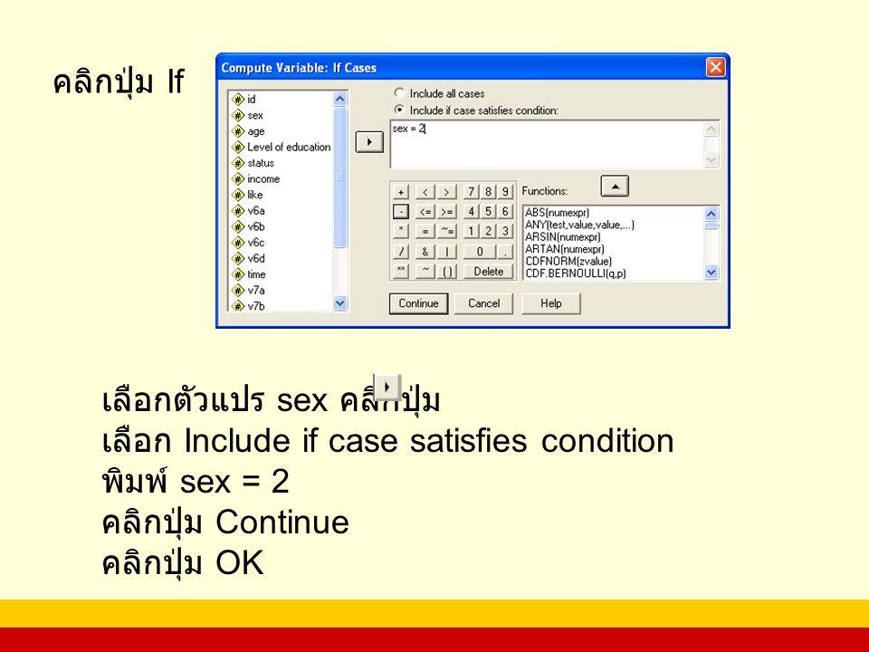 คลิกปุ่ม If เลือกตัวแปร sex คลิกปุ่ม. เลือก Include if case satisfies condition. พิมพ์ sex = 2. คลิกปุ่ม Continue.