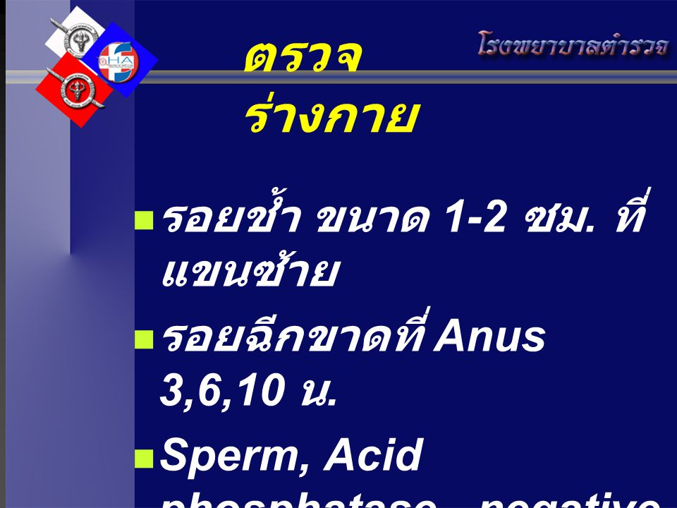 ตรวจร่างกาย รอยช้ำ ขนาด 1-2 ซม. ที่แขนซ้าย รอยฉีกขาดที่ Anus 3,6,10 น.