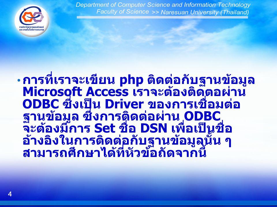 การที่เราจะเขียน php ติดต่อกับฐานข้อมูล Microsoft Access เราจะต้องติดตอผ่าน ODBC ซึ่งเป็น Driver ของการเชื่อมต่อฐานข้อมูล ซึ่งการติดต่อผ่าน ODBC จะต้องมีการ Set ชื่อ DSN เพื่อเป็นชื่ออ้างอิงในการติดต่อกับฐานข้อมูลนั้น ๆ สามารถศึกษาได้ที่หัวข้อถัดจากนี้