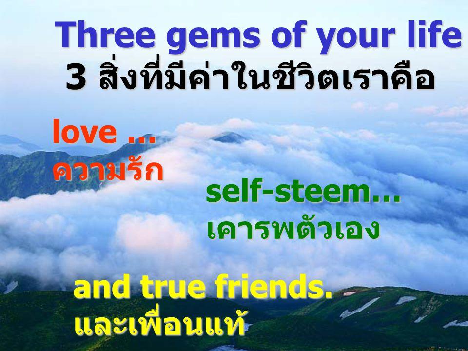 Three gems of your life are … 3 สิ่งที่มีค่าในชีวิตเราคือ