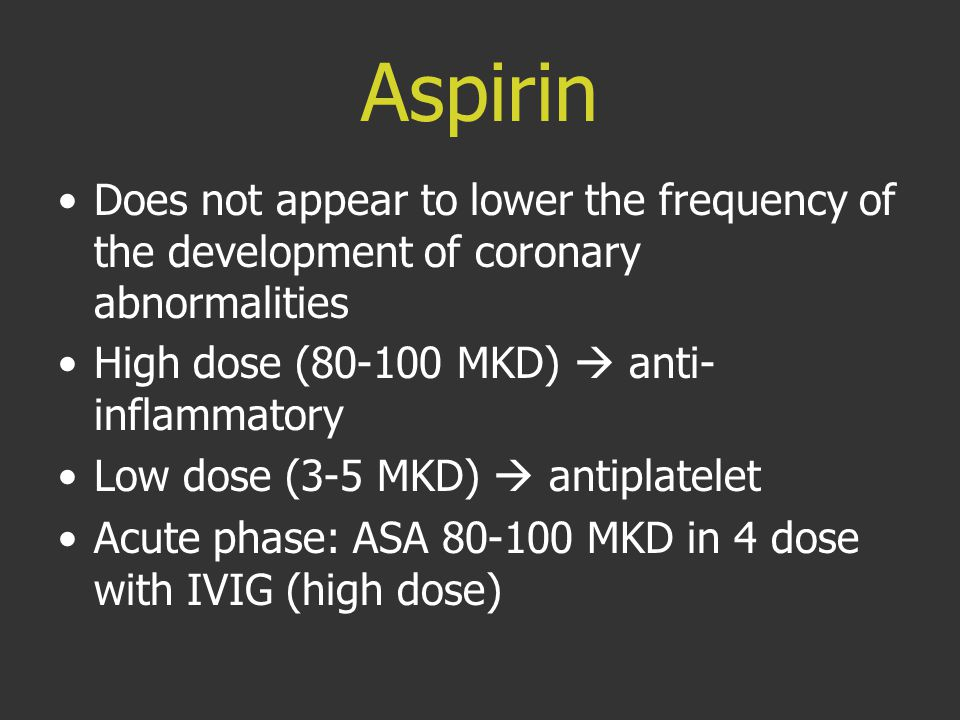 Aspirin Does not appear to lower the frequency of the development of coronary abnormalities. High dose (80-100 MKD)  anti-inflammatory.