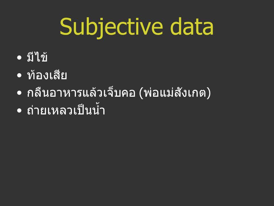 Subjective data มีไข้ ท้องเสีย กลืนอาหารแล้วเจ็บคอ (พ่อแม่สังเกต)