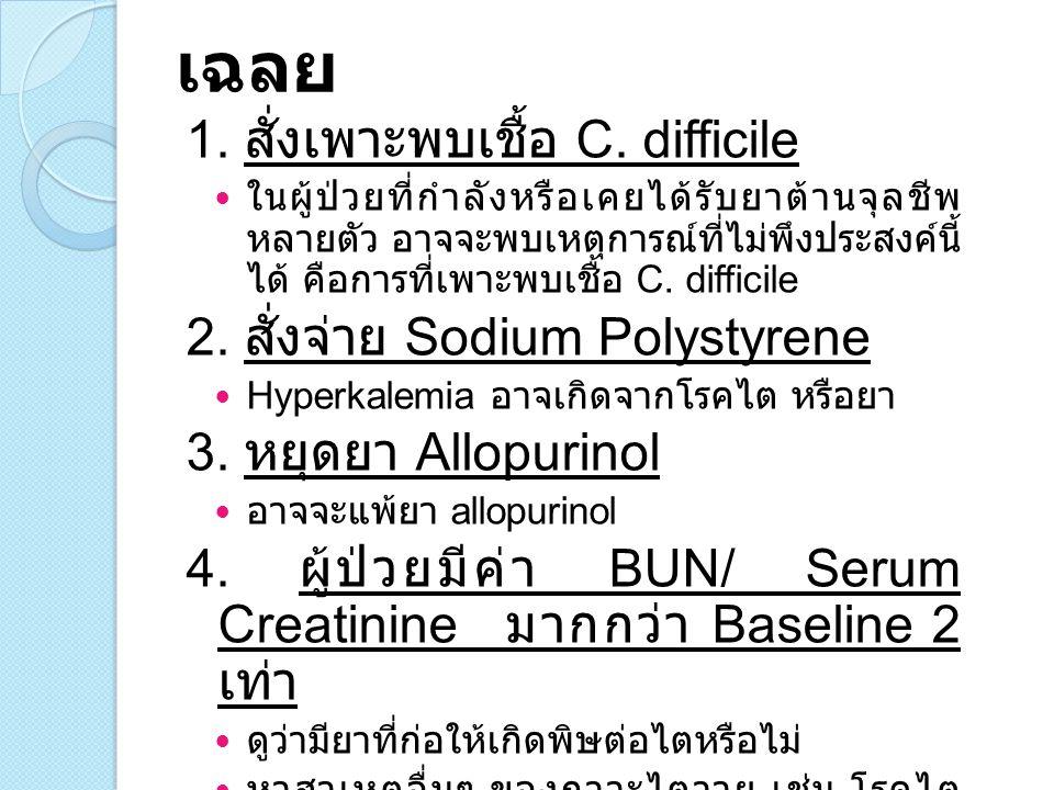 เฉลย 1. สั่งเพาะพบเชื้อ C. difficile 2. สั่งจ่าย Sodium Polystyrene