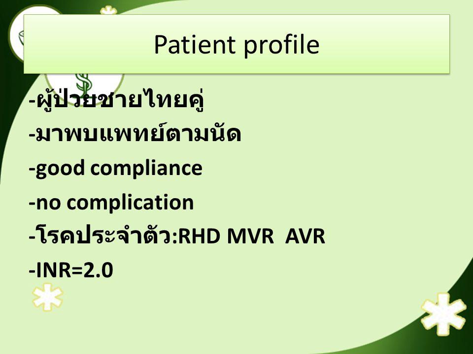 Patient profile -ผู้ป่วยชายไทยคู่ -มาพบแพทย์ตามนัด -good compliance -no complication -โรคประจำตัว:RHD MVR AVR -INR=2.0