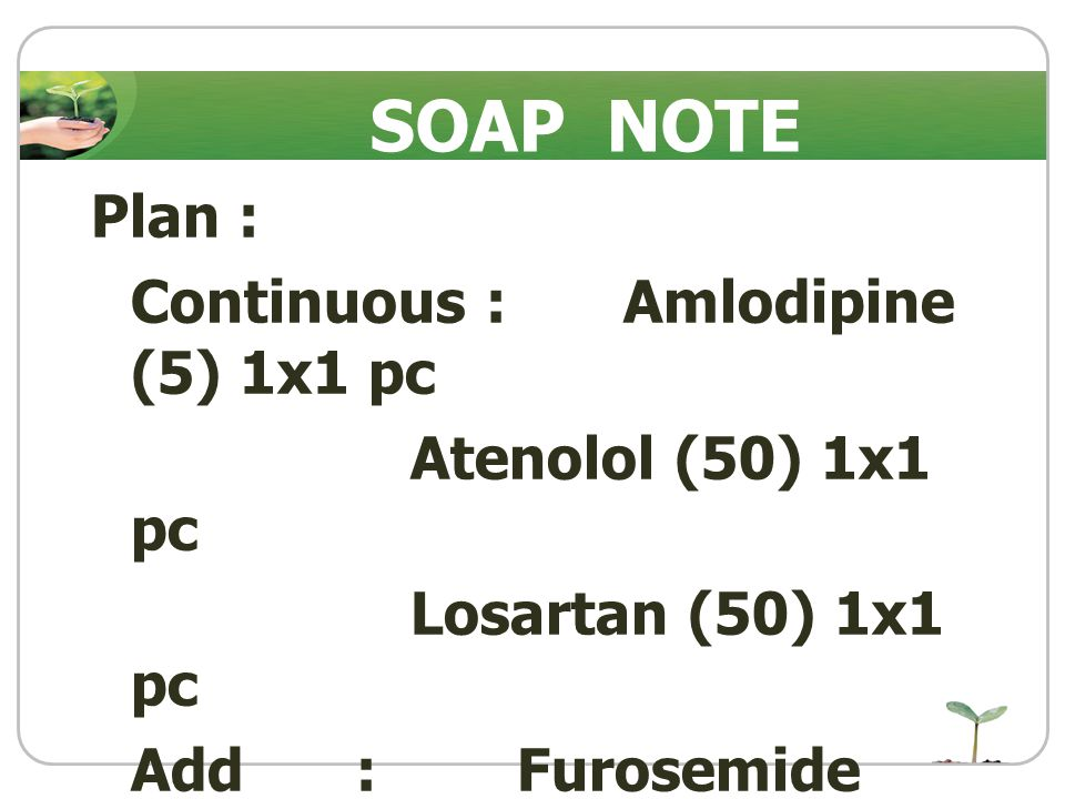 SOAP NOTE Plan : Continuous : Amlodipine (5) 1x1 pc Atenolol (50) 1x1 pc Losartan (50) 1x1 pc Add : Furosemide (40) 1x1 pc