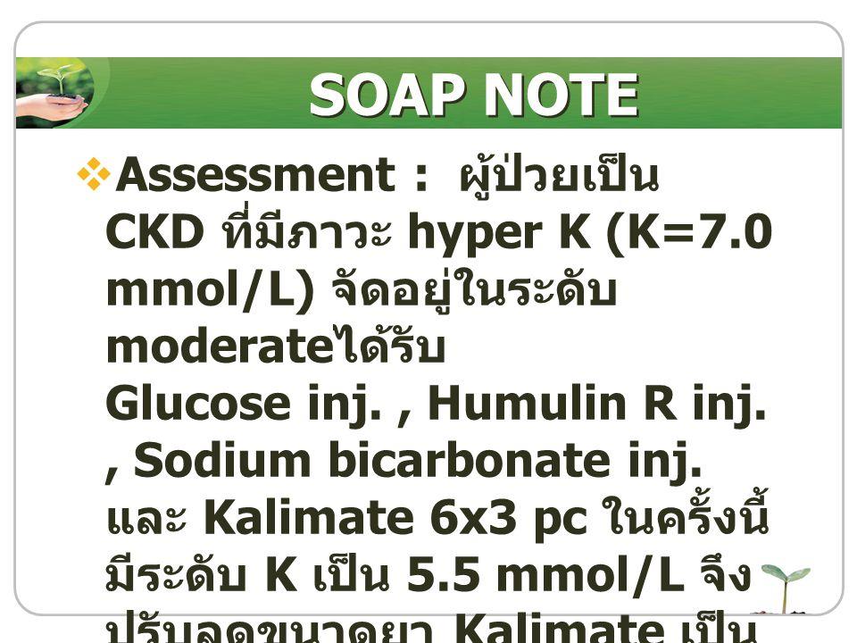 SOAP NOTE Assessment : ผู้ป่วยเป็น CKD ที่มีภาวะ hyper K (K=7.0 mmol/L) จัดอยู่ในระดับ moderateได้รับ.