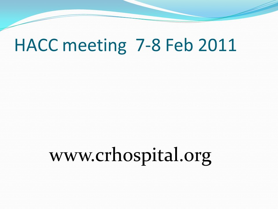 HACC meeting 7-8 Feb 2011 www.crhospital.org