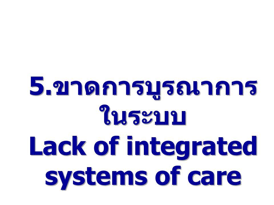 5.ขาดการบูรณาการในระบบ Lack of integrated systems of care