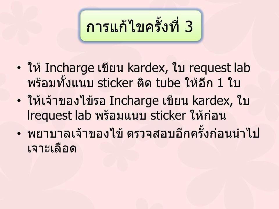 การแก้ไขครั้งที่ 3 ให้ Incharge เขียน kardex, ใบ request lab พร้อมทั้งแนบ sticker ติด tube ให้อีก 1 ใบ.