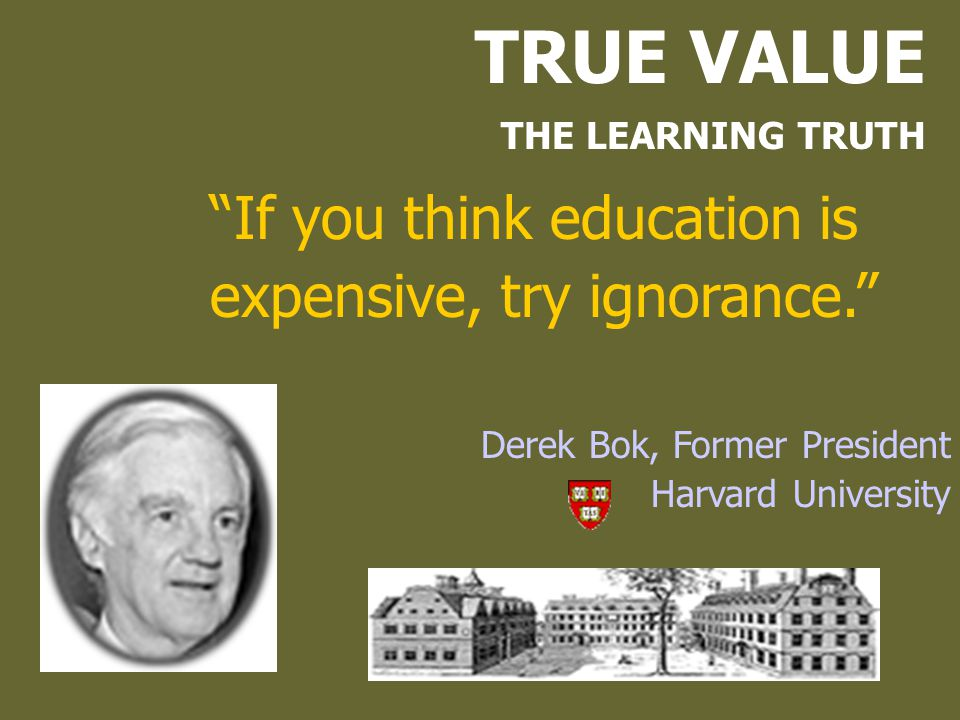 TRUE VALUE If you think education is expensive, try ignorance.