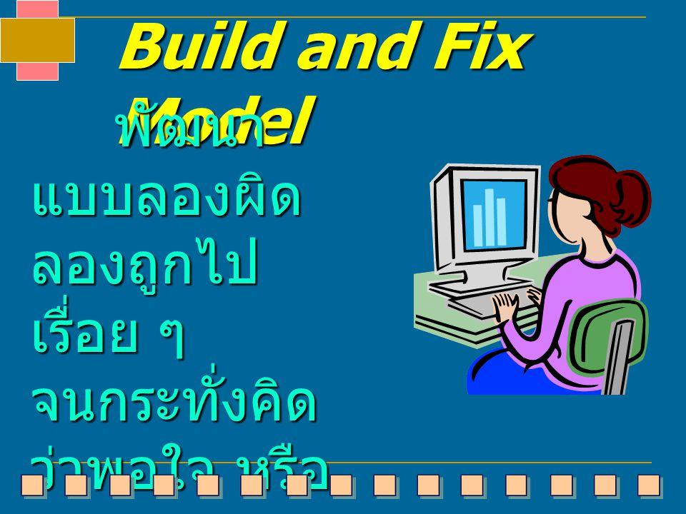 Build and Fix Model พัฒนาแบบลองผิด ลองถูกไปเรื่อย ๆ จนกระทั่งคิดว่าพอใจ หรือว่าคิดว่าตรงกับ ความต้องการแล้ว.
