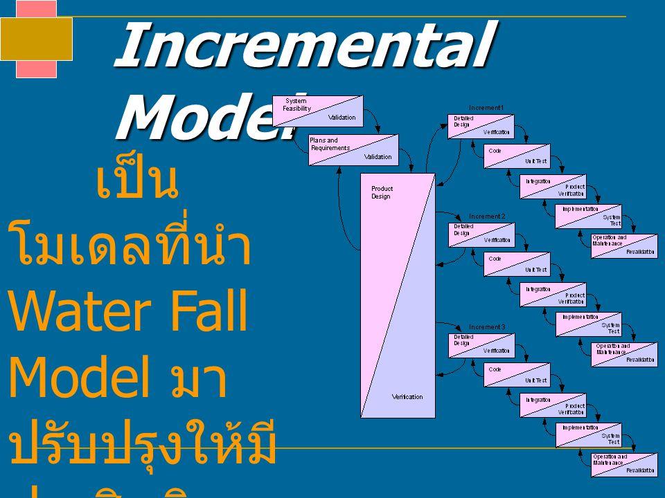 Incremental Model เป็นโมเดลที่นำ Water Fall Model มา ปรับปรุงให้มี ประสิทธิภาพยิ่งขึ้น