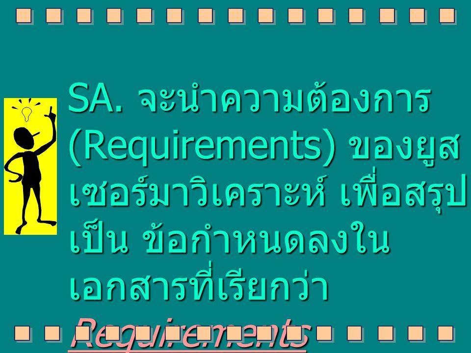 SA. จะนำความต้องการ(Requirements) ของยูสเซอร์มาวิเคราะห์ เพื่อสรุปเป็น ข้อกำหนดลงในเอกสารที่เรียกว่า