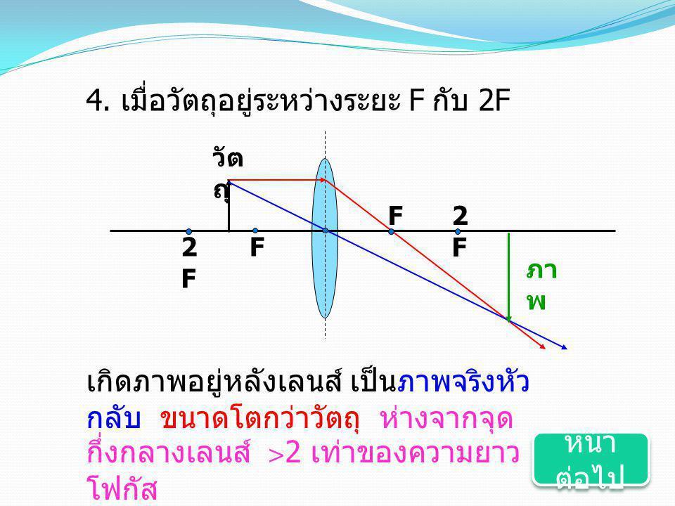 4. เมื่อวัตถุอยู่ระหว่างระยะ F กับ 2F