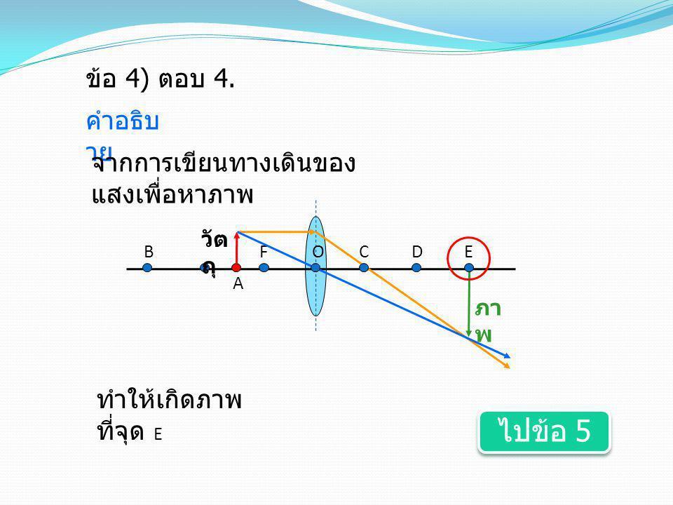 ไปข้อ 5 ข้อ 4) ตอบ 4. คำอธิบาย จากการเขียนทางเดินของแสงเพื่อหาภาพ