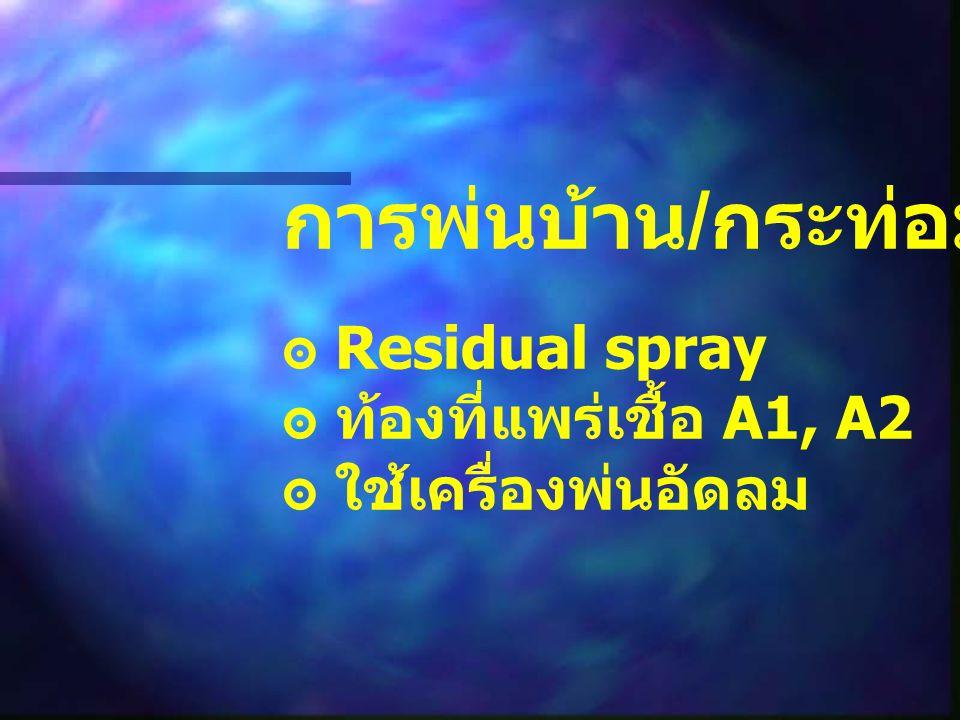 การพ่นบ้าน/กระท่อม ๏ Residual spray ๏ ท้องที่แพร่เชื้อ A1, A2