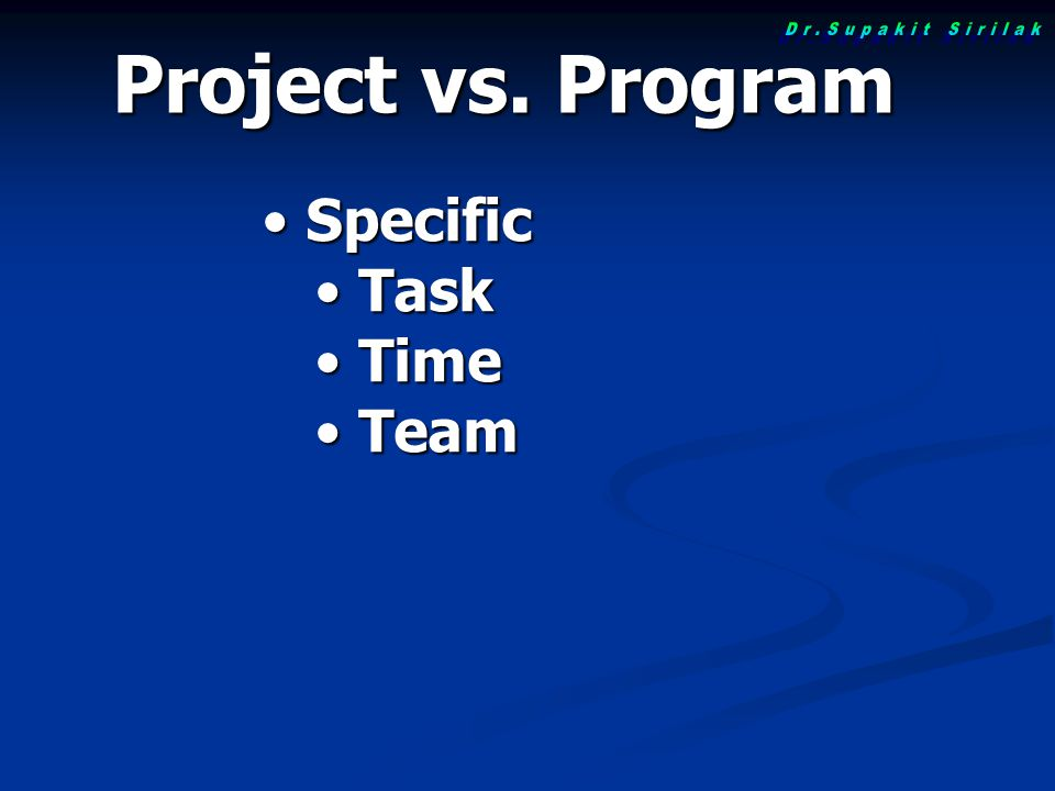 Project vs. Program Dr.Supakit Sirilak Specific Task Time Team