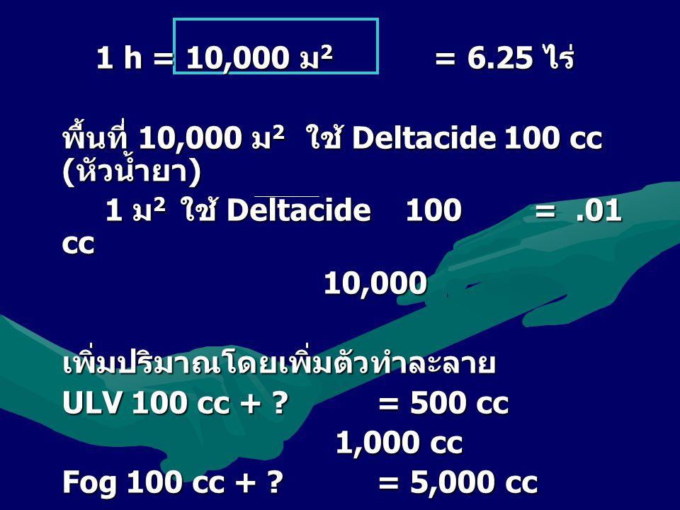 1 h = 10,000 ม2 = 6.25 ไร่ พื้นที่ 10,000 ม2 ใช้ Deltacide 100 cc (หัวน้ำยา) 1 ม2 ใช้ Deltacide 100 = .01 cc.