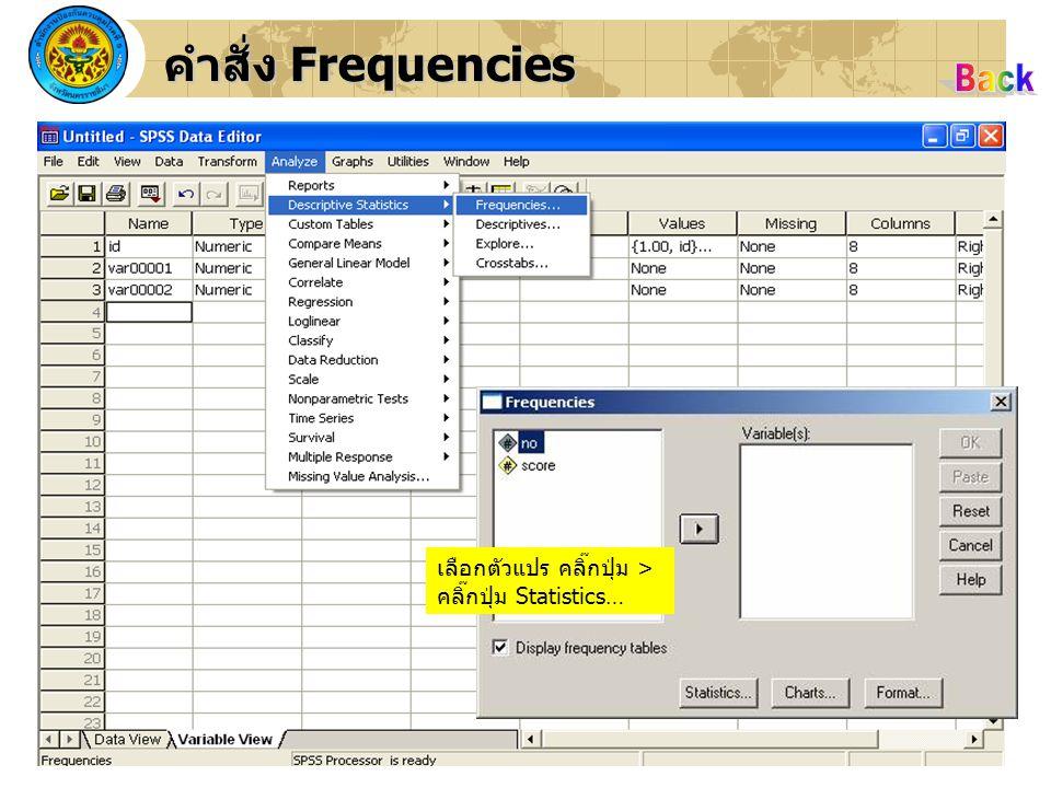 Back คำสั่ง Frequencies เลือกตัวแปร คลิ๊กปุ่ม >