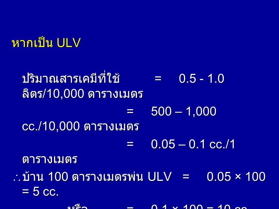 หากเป็น ULV ปริมาณสารเคมีที่ใช้ = 0.5 - 1.0 ลิตร/10,000 ตารางเมตร. = 500 – 1,000 cc./10,000 ตารางเมตร.