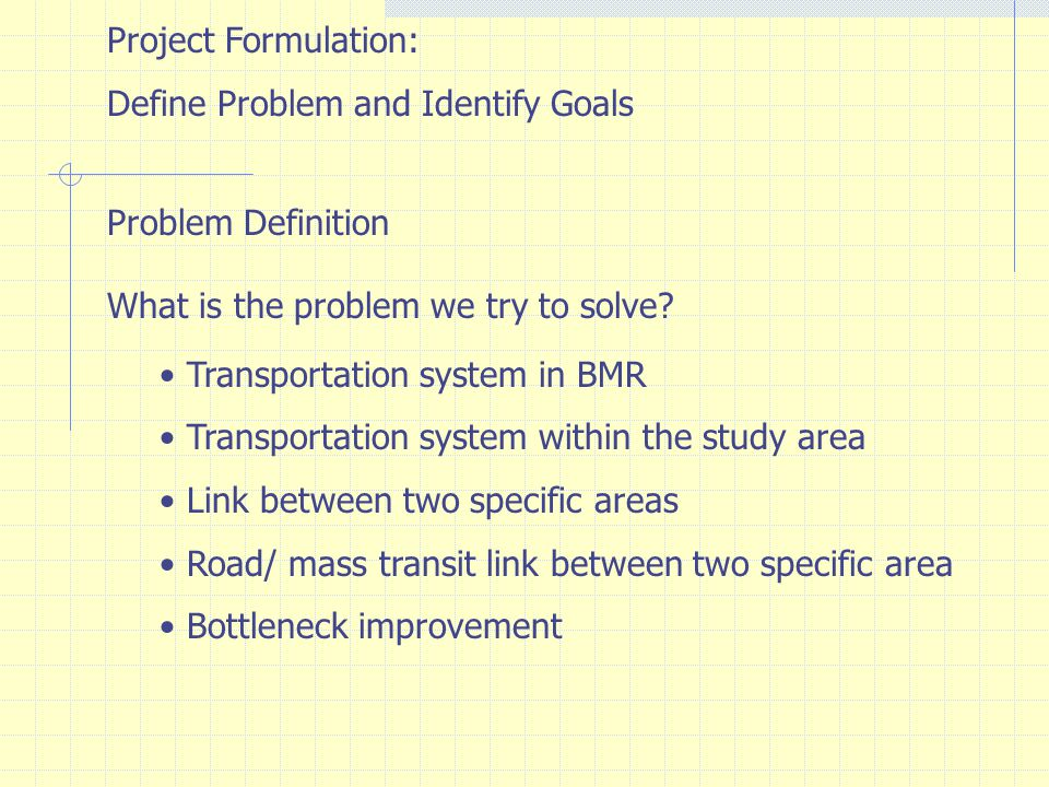 Project Formulation: Define Problem and Identify Goals. Problem Definition. What is the problem we try to solve